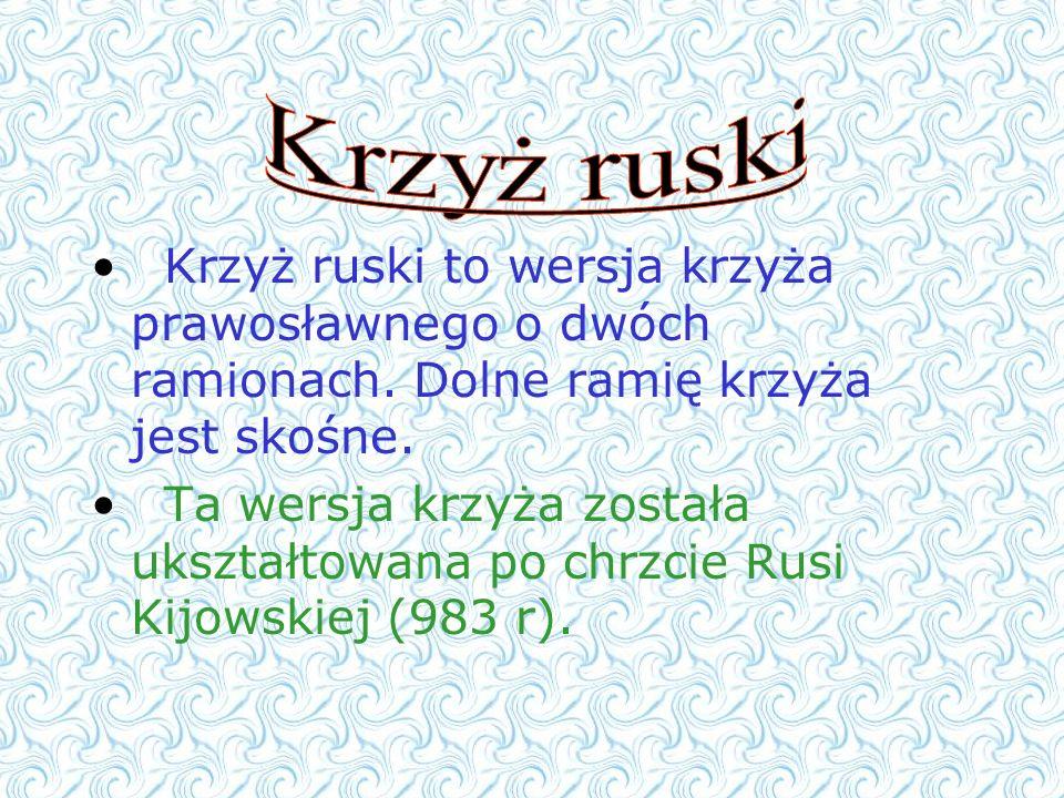 Krzyż ruskiKrzyż ruski to wersja krzyża prawosławnego o dwóch ramionach. Dolne ramię krzyża jest skośne.