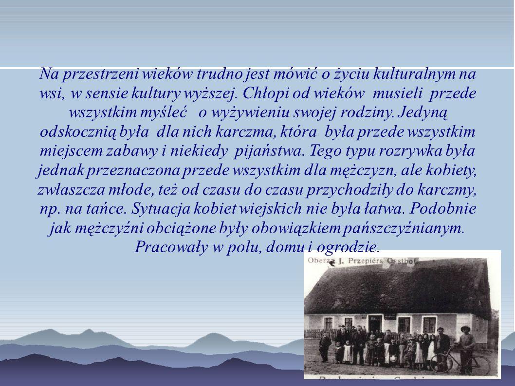 Na przestrzeni wieków trudno jest mówić o życiu kulturalnym na wsi, w sensie kultury wyższej.