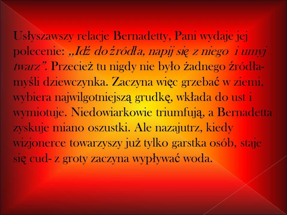 Usłyszawszy relacje Bernadetty, Pani wydaje jej polecenie: ,,Idź do źródła, napij się z niego i umyj twarz .