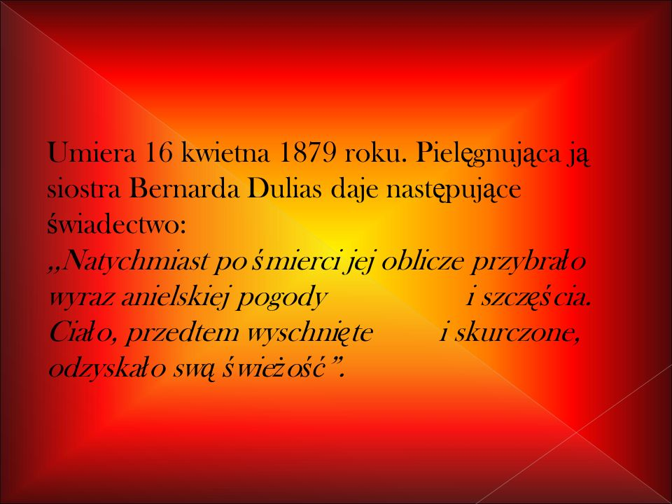 Umiera 16 kwietna 1879 roku. Pielęgnująca ją siostra Bernarda Dulias daje następujące świadectwo: