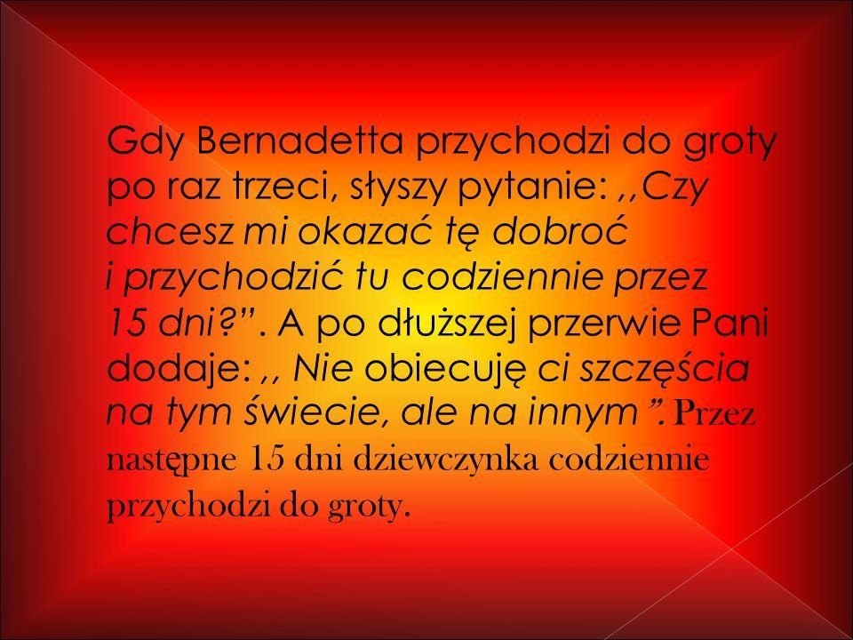 Gdy Bernadetta przychodzi do groty po raz trzeci, słyszy pytanie: ,,Czy chcesz mi okazać tę dobroć i przychodzić tu codziennie przez 15 dni .