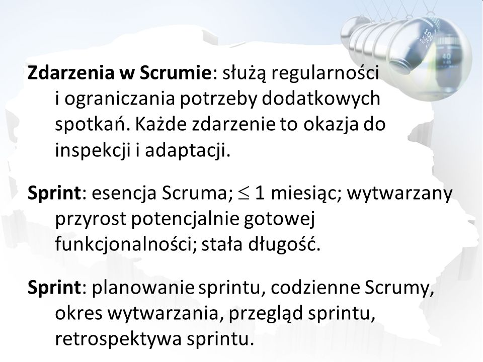 Zdarzenia w Scrumie: służą regularności i ograniczania potrzeby dodatkowych spotkań. Każde zdarzenie to okazja do inspekcji i adaptacji. Sprint: esencja Scruma;  1 miesiąc; wytwarzany przyrost potencjalnie gotowej funkcjonalności; stała długość. Sprint: planowanie sprintu, codzienne Scrumy, okres wytwarzania, przegląd sprintu, retrospektywa sprintu.