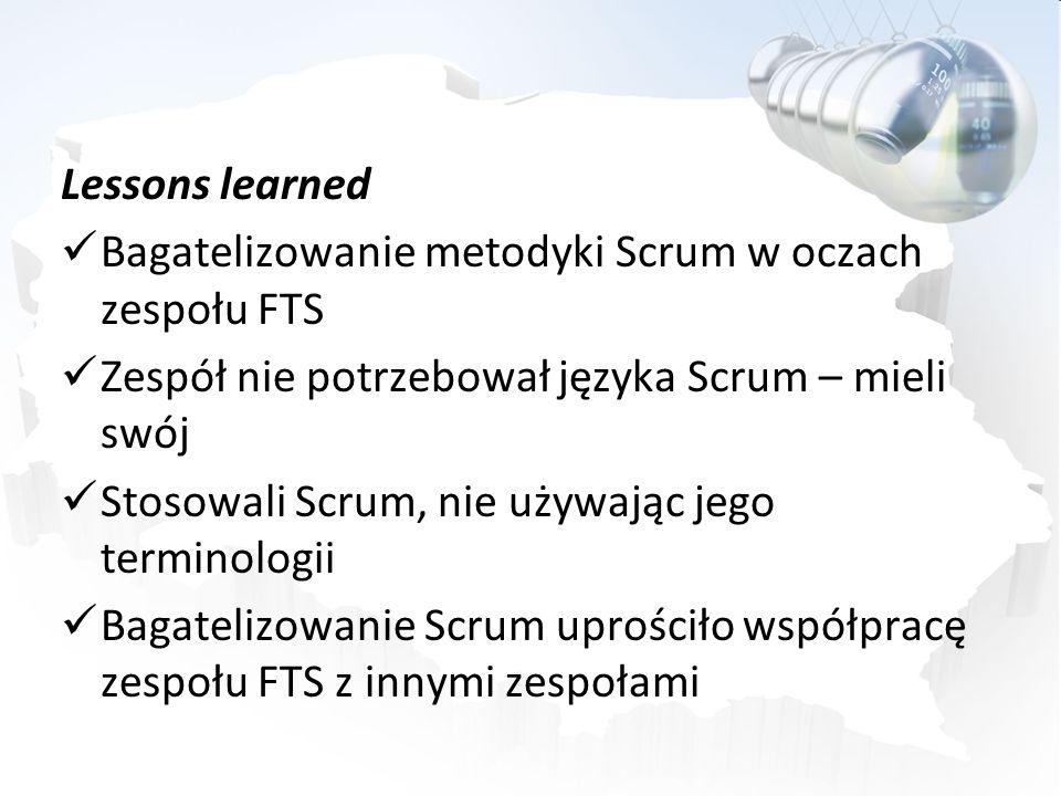Lessons learned Bagatelizowanie metodyki Scrum w oczach zespołu FTS. Zespół nie potrzebował języka Scrum – mieli swój.
