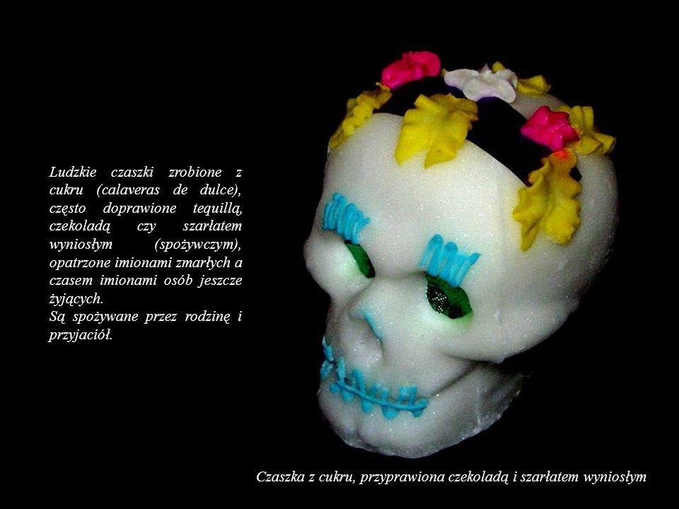 Ludzkie czaszki zrobione z cukru (calaveras de dulce), często doprawione tequillą, czekoladą czy szarłatem wyniosłym (spożywczym), opatrzone imionami zmarłych a czasem imionami osób jeszcze żyjących.