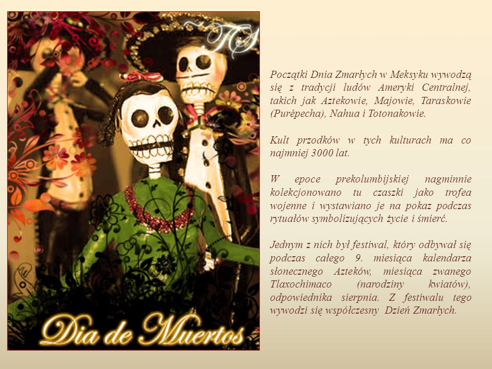 Początki Dnia Zmarłych w Meksyku wywodzą się z tradycji ludów Ameryki Centralnej, takich jak Aztekowie, Majowie, Taraskowie (Purépecha), Nahua i Totonakowie.