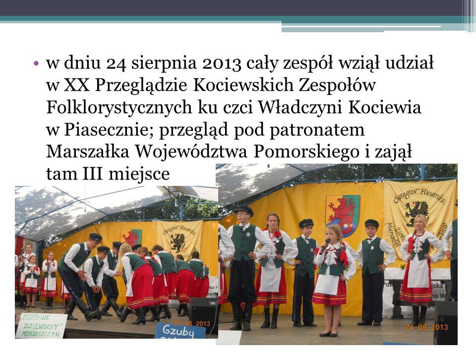 w dniu 24 sierpnia 2013 cały zespół wziął udział w XX Przeglądzie Kociewskich Zespołów Folklorystycznych ku czci Władczyni Kociewia w Piasecznie; przegląd pod patronatem Marszałka Województwa Pomorskiego i zajął tam III miejsce