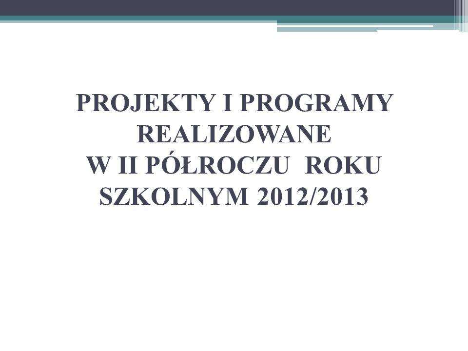 PROJEKTY I PROGRAMY REALIZOWANE W II PÓŁROCZU ROKU SZKOLNYM 2012/2013