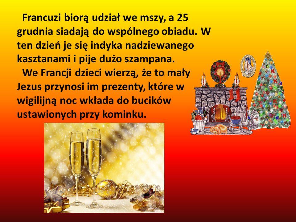 Francuzi biorą udział we mszy, a 25 grudnia siadają do wspólnego obiadu. W ten dzień je się indyka nadziewanego kasztanami i pije dużo szampana.
