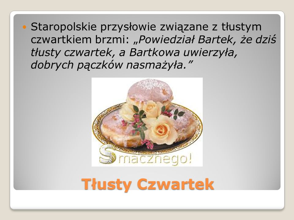 """Staropolskie przysłowie związane z tłustym czwartkiem brzmi: """"Powiedział Bartek, że dziś tłusty czwartek, a Bartkowa uwierzyła, dobrych pączków nasmażyła."""