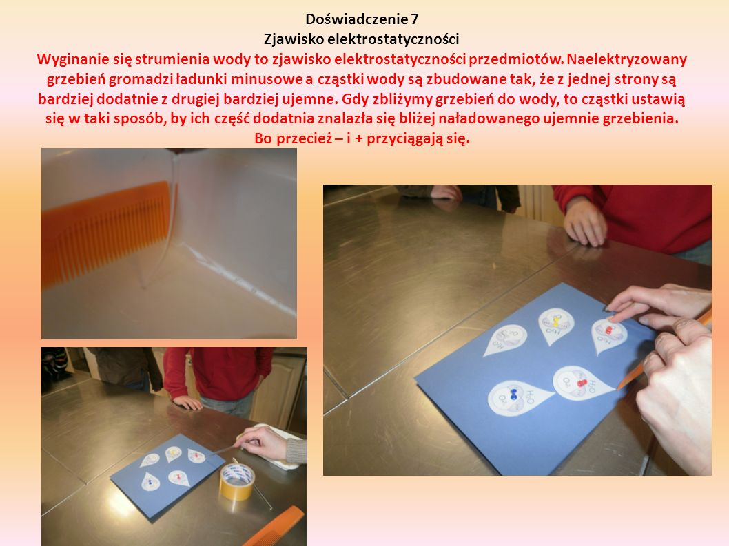 Doświadczenie 7 Zjawisko elektrostatyczności Wyginanie się strumienia wody to zjawisko elektrostatyczności przedmiotów.