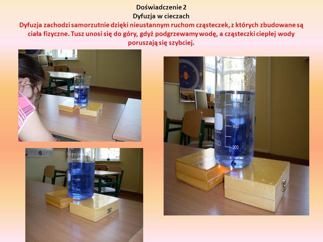 Doświadczenie 2 Dyfuzja w cieczach Dyfuzja zachodzi samorzutnie dzięki nieustannym ruchom cząsteczek, z których zbudowane są ciała fizyczne.