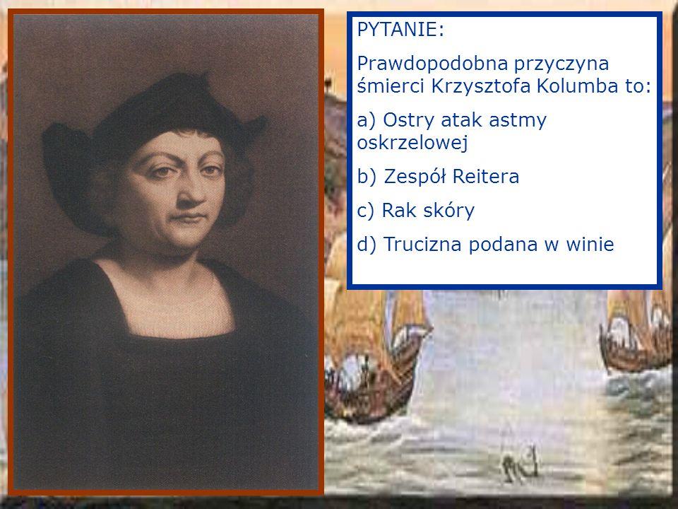 PYTANIE: Prawdopodobna przyczyna śmierci Krzysztofa Kolumba to: a) Ostry atak astmy oskrzelowej. b) Zespół Reitera.