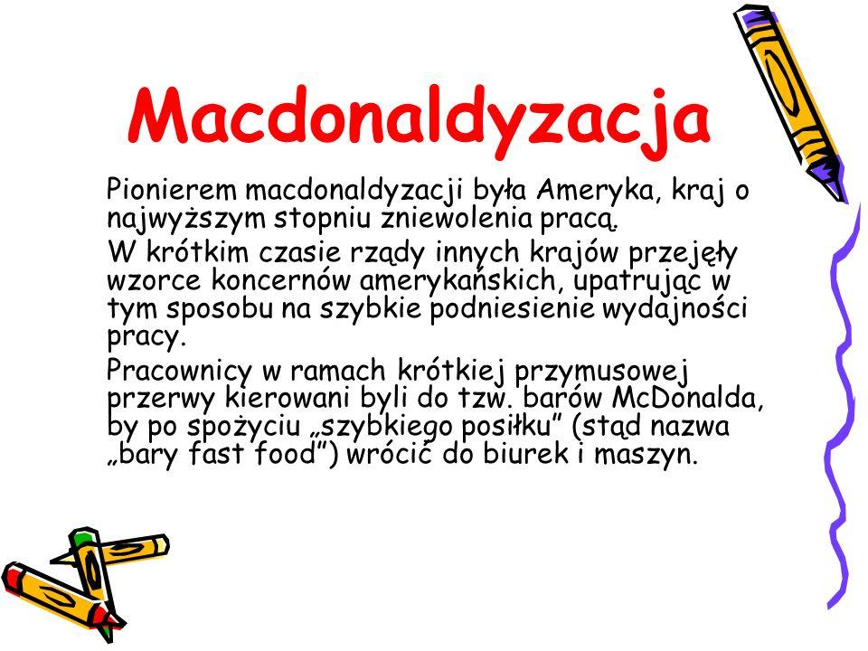 Macdonaldyzacja Pionierem macdonaldyzacji była Ameryka, kraj o najwyższym stopniu zniewolenia pracą.