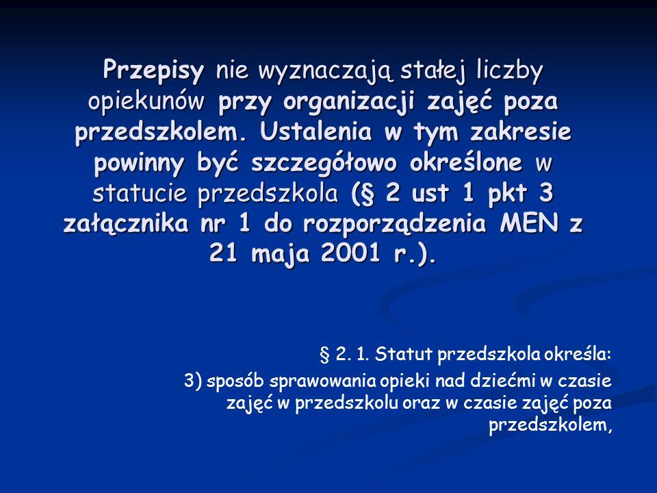 Przepisy nie wyznaczają stałej liczby opiekunów przy organizacji zajęć poza przedszkolem. Ustalenia w tym zakresie powinny być szczegółowo określone w statucie przedszkola (§ 2 ust 1 pkt 3 załącznika nr 1 do rozporządzenia MEN z 21 maja 2001 r.).