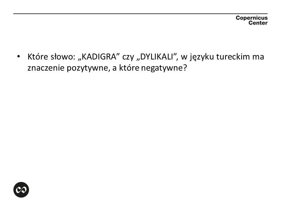 """Które słowo: """"KADIGRA czy """"DYLIKALI , w języku tureckim ma znaczenie pozytywne, a które negatywne"""