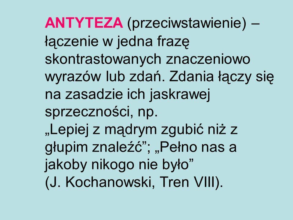 ANTYTEZA (przeciwstawienie) – łączenie w jedna frazę skontrastowanych znaczeniowo wyrazów lub zdań.