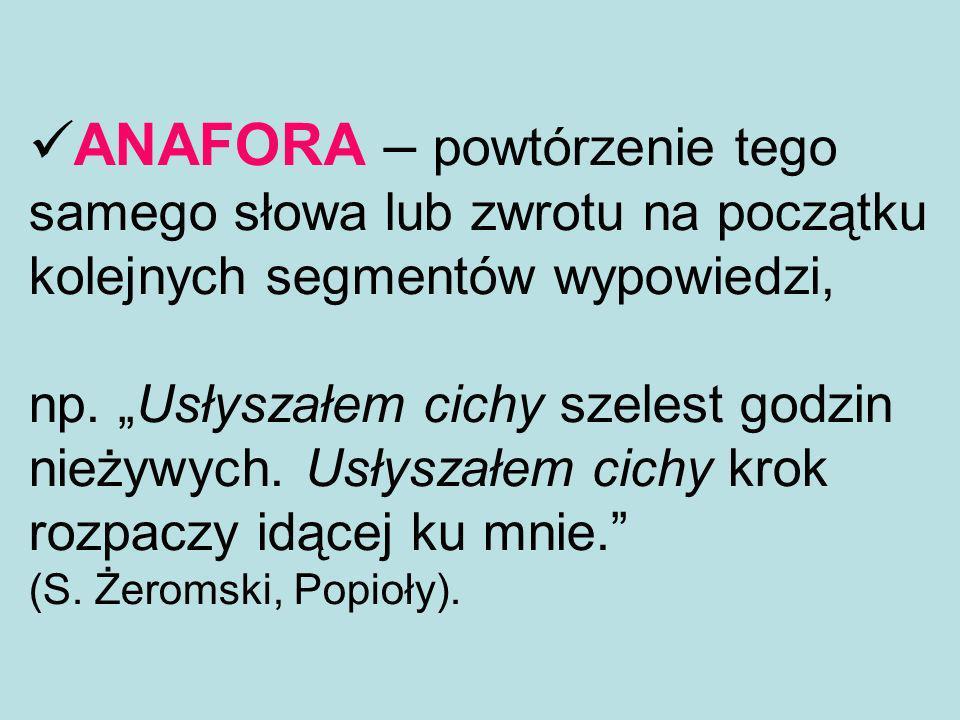 ANAFORA – powtórzenie tego samego słowa lub zwrotu na początku kolejnych segmentów wypowiedzi, np.