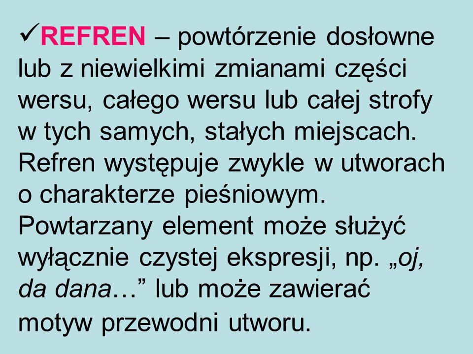 REFREN – powtórzenie dosłowne lub z niewielkimi zmianami części wersu, całego wersu lub całej strofy w tych samych, stałych miejscach.