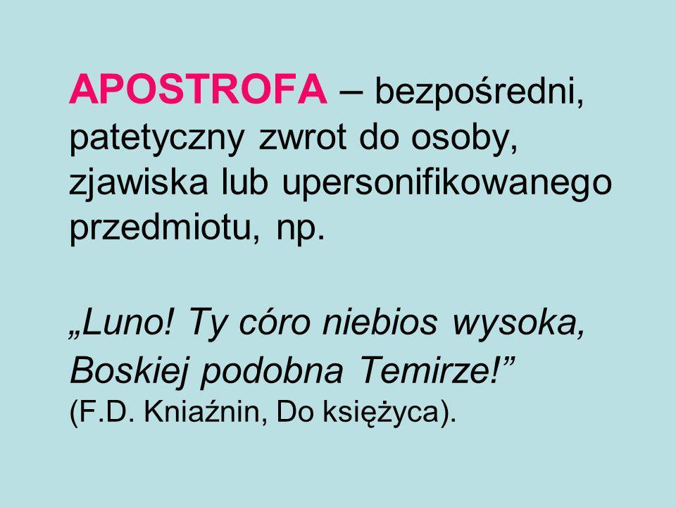 APOSTROFA – bezpośredni, patetyczny zwrot do osoby, zjawiska lub upersonifikowanego przedmiotu, np.