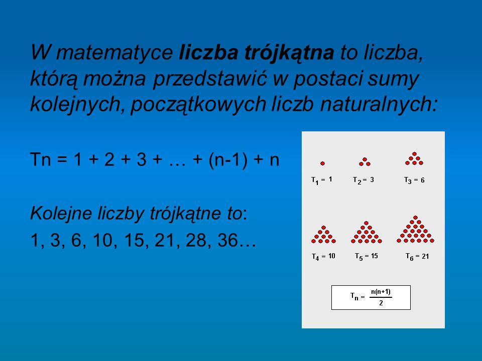 W matematyce liczba trójkątna to liczba, którą można przedstawić w postaci sumy kolejnych, początkowych liczb naturalnych: