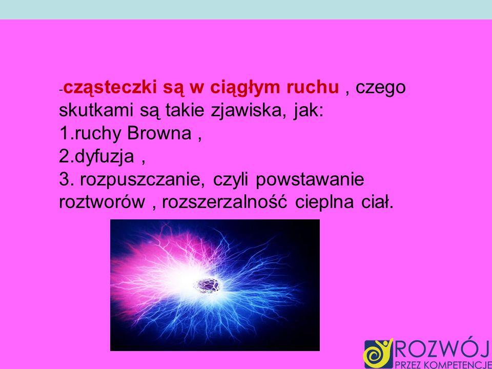 -cząsteczki są w ciągłym ruchu , czego skutkami są takie zjawiska, jak: 1.ruchy Browna , 2.dyfuzja , 3.