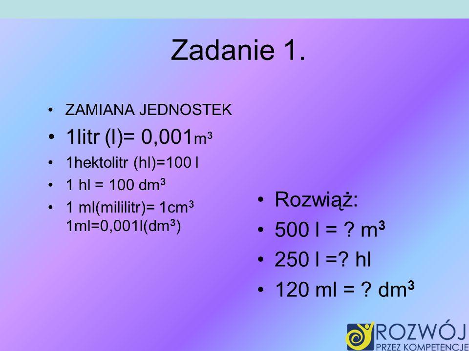 Zadanie 1. 1litr (l)= 0,001m3 Rozwiąż: 500 l = m3 250 l = hl
