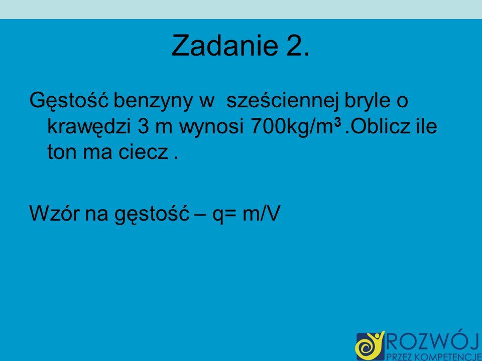 Zadanie 2. Gęstość benzyny w sześciennej bryle o krawędzi 3 m wynosi 700kg/m3 .Oblicz ile ton ma ciecz .