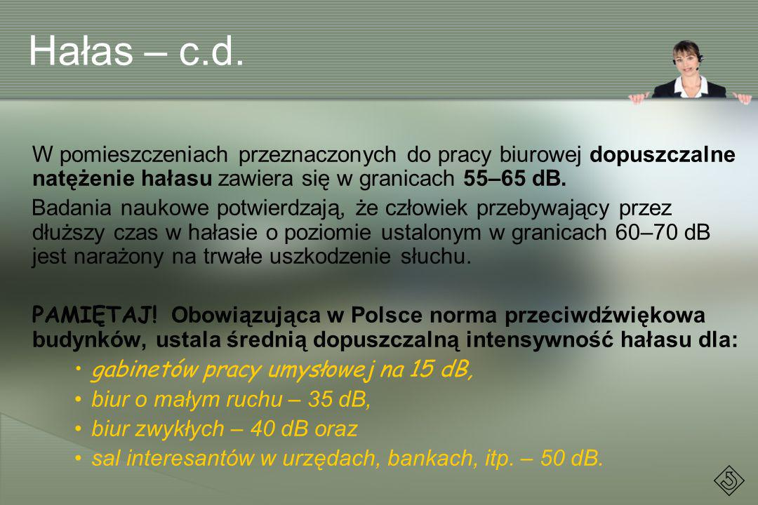 Hałas – c.d. W pomieszczeniach przeznaczonych do pracy biurowej dopuszczalne natężenie hałasu zawiera się w granicach 55–65 dB.