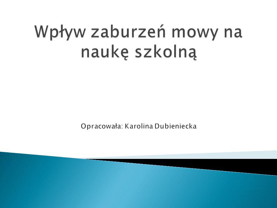 Wpływ zaburzeń mowy na naukę szkolną Opracowała: Karolina Dubieniecka