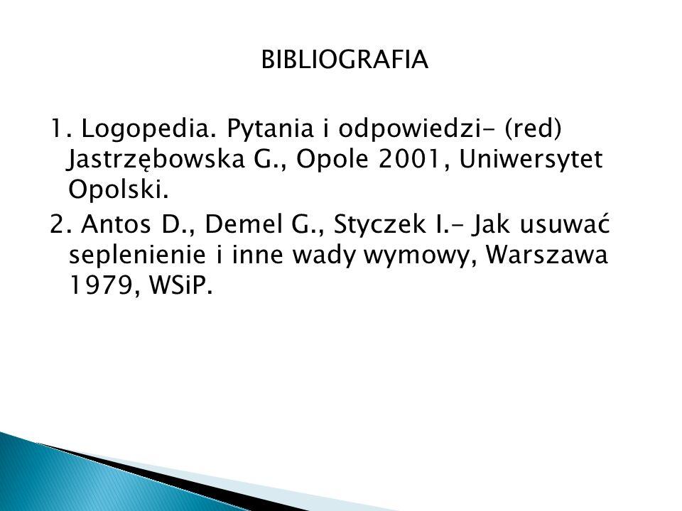 BIBLIOGRAFIA 1. Logopedia. Pytania i odpowiedzi- (red) Jastrzębowska G., Opole 2001, Uniwersytet Opolski.