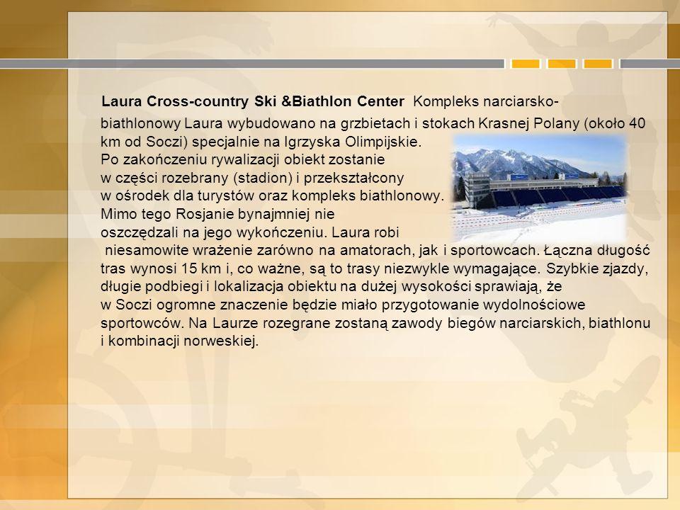 Laura Cross-country Ski &Biathlon Center Kompleks narciarsko-biathlonowy Laura wybudowano na grzbietach i stokach Krasnej Polany (około 40 km od Soczi) specjalnie na Igrzyska Olimpijskie. Po zakończeniu rywalizacji obiekt zostanie w części rozebrany (stadion) i przekształcony w ośrodek dla turystów oraz kompleks biathlonowy.