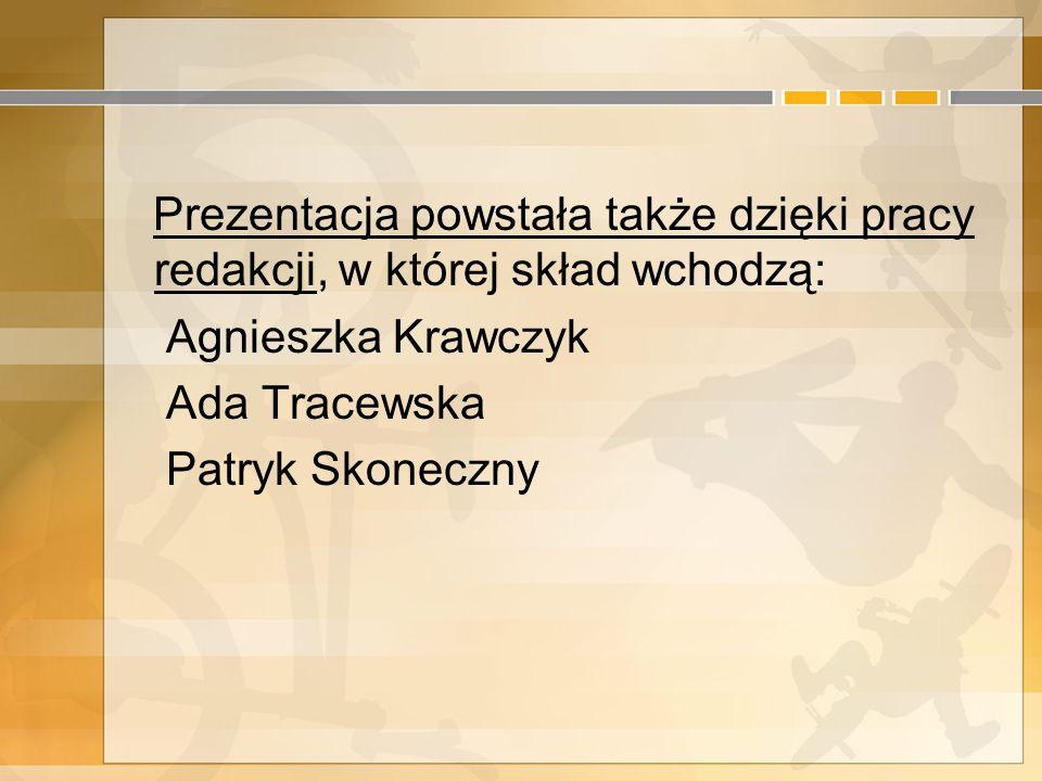 Prezentacja powstała także dzięki pracy redakcji, w której skład wchodzą: Agnieszka Krawczyk Ada Tracewska Patryk Skoneczny