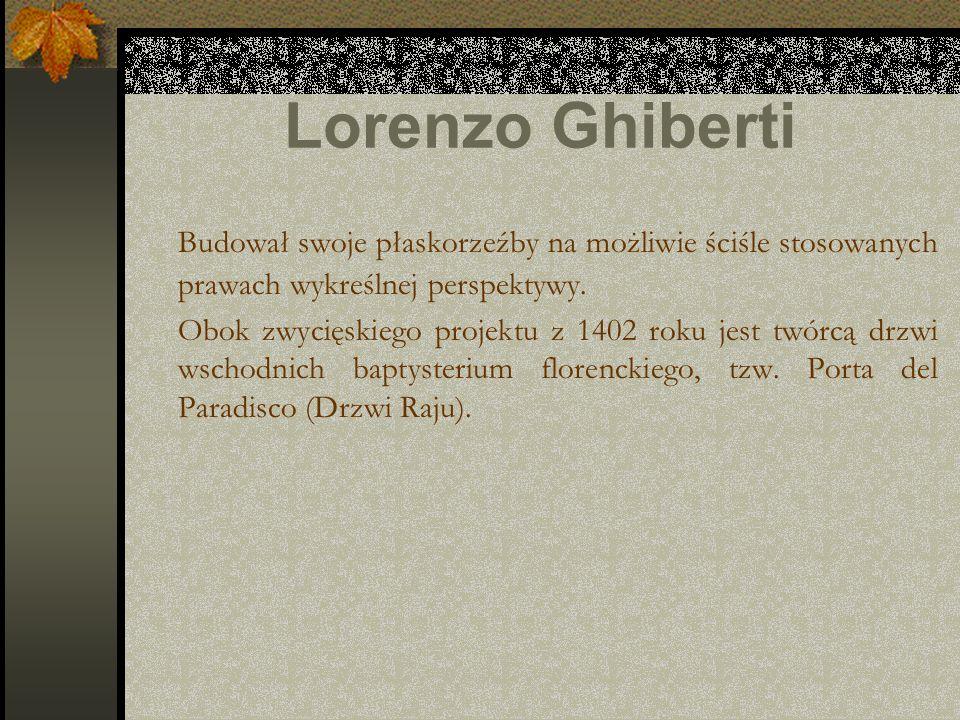 Lorenzo Ghiberti Budował swoje płaskorzeźby na możliwie ściśle stosowanych prawach wykreślnej perspektywy.