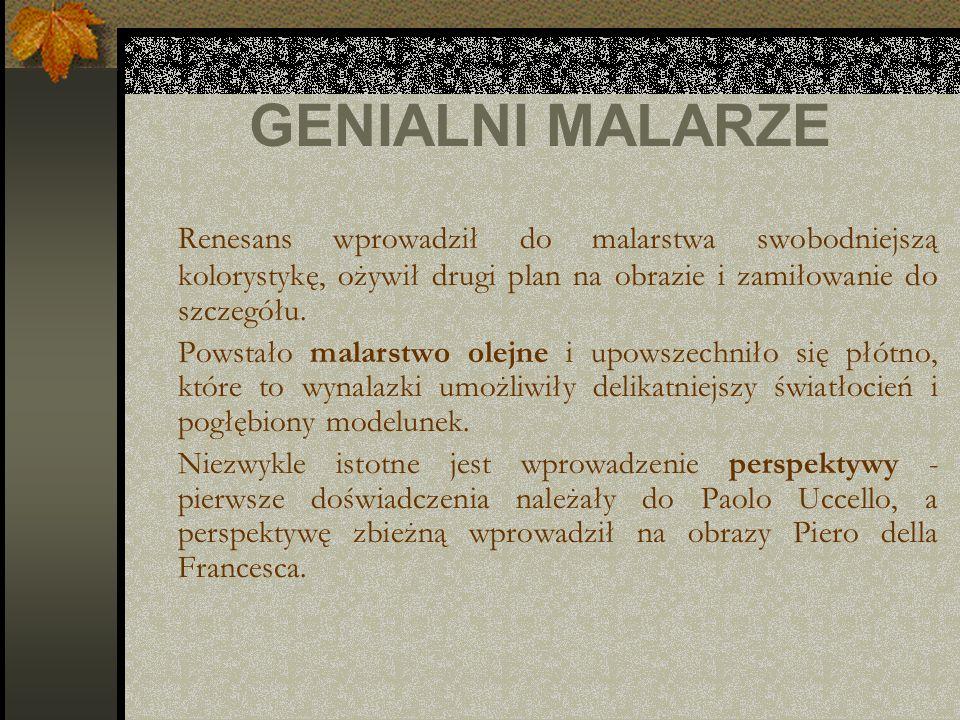 GENIALNI MALARZE Renesans wprowadził do malarstwa swobodniejszą kolorystykę, ożywił drugi plan na obrazie i zamiłowanie do szczegółu.