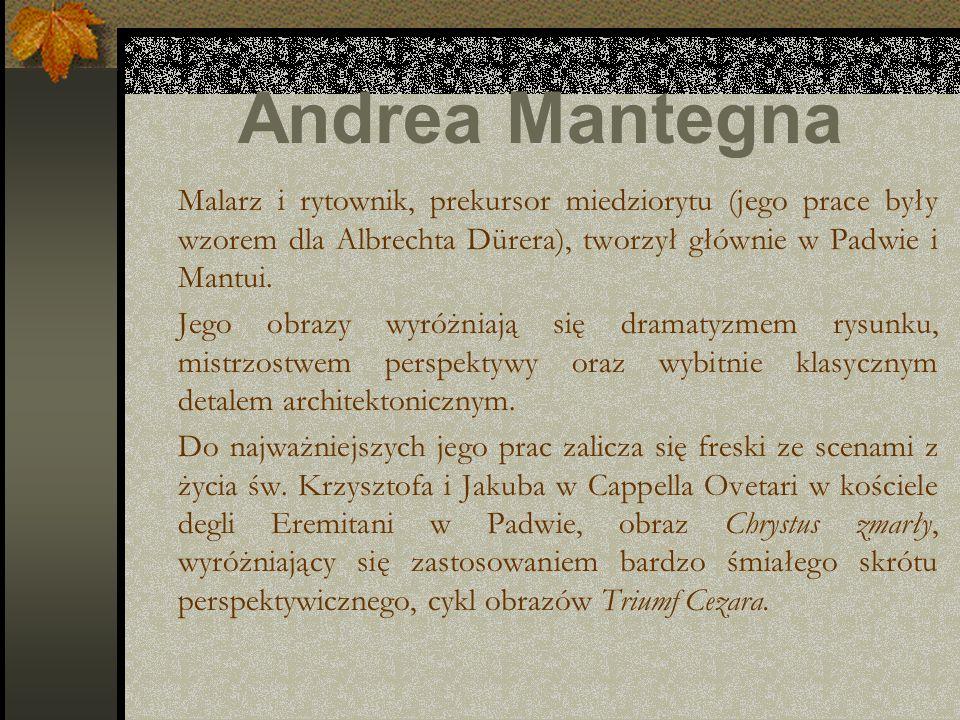 Andrea Mantegna Malarz i rytownik, prekursor miedziorytu (jego prace były wzorem dla Albrechta Dürera), tworzył głównie w Padwie i Mantui.