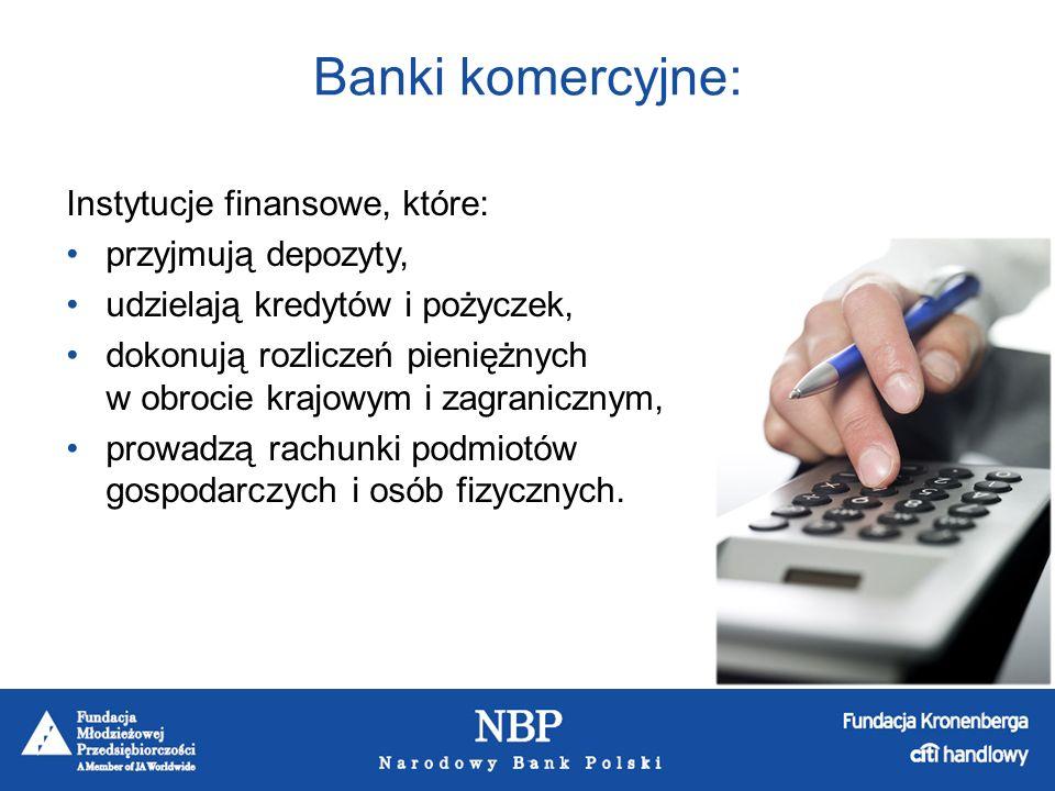 Banki komercyjne: Instytucje finansowe, które: przyjmują depozyty,
