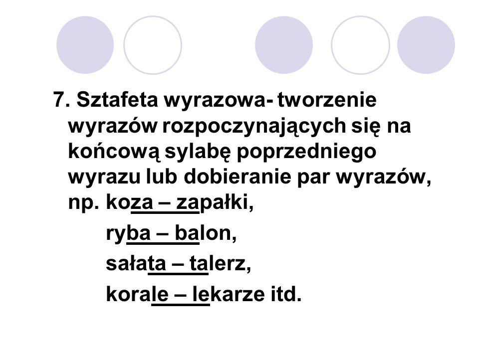 7. Sztafeta wyrazowa- tworzenie wyrazów rozpoczynających się na końcową sylabę poprzedniego wyrazu lub dobieranie par wyrazów, np. koza – zapałki,