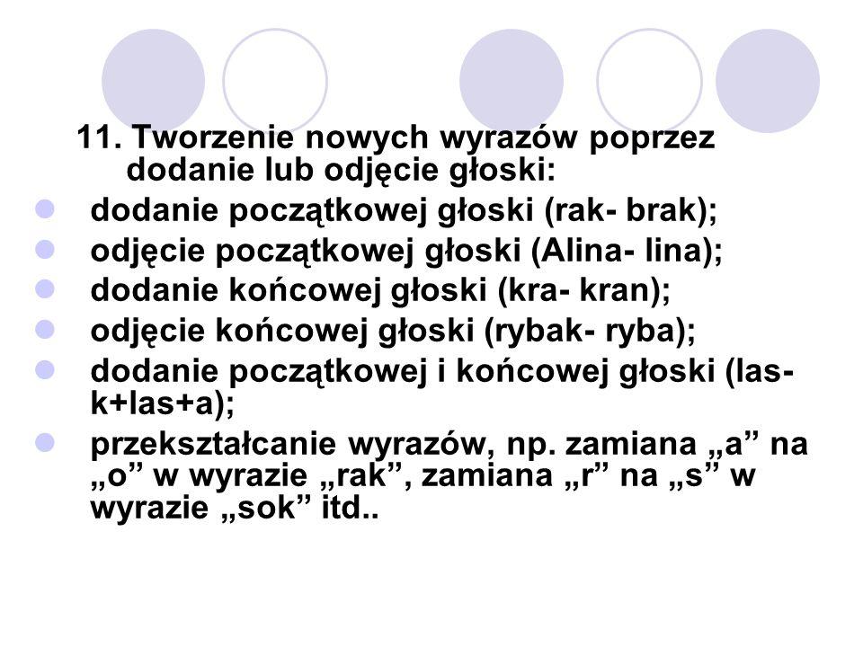 11. Tworzenie nowych wyrazów poprzez dodanie lub odjęcie głoski: