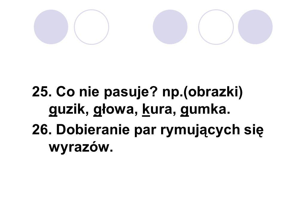 25. Co nie pasuje np.(obrazki) guzik, głowa, kura, gumka.