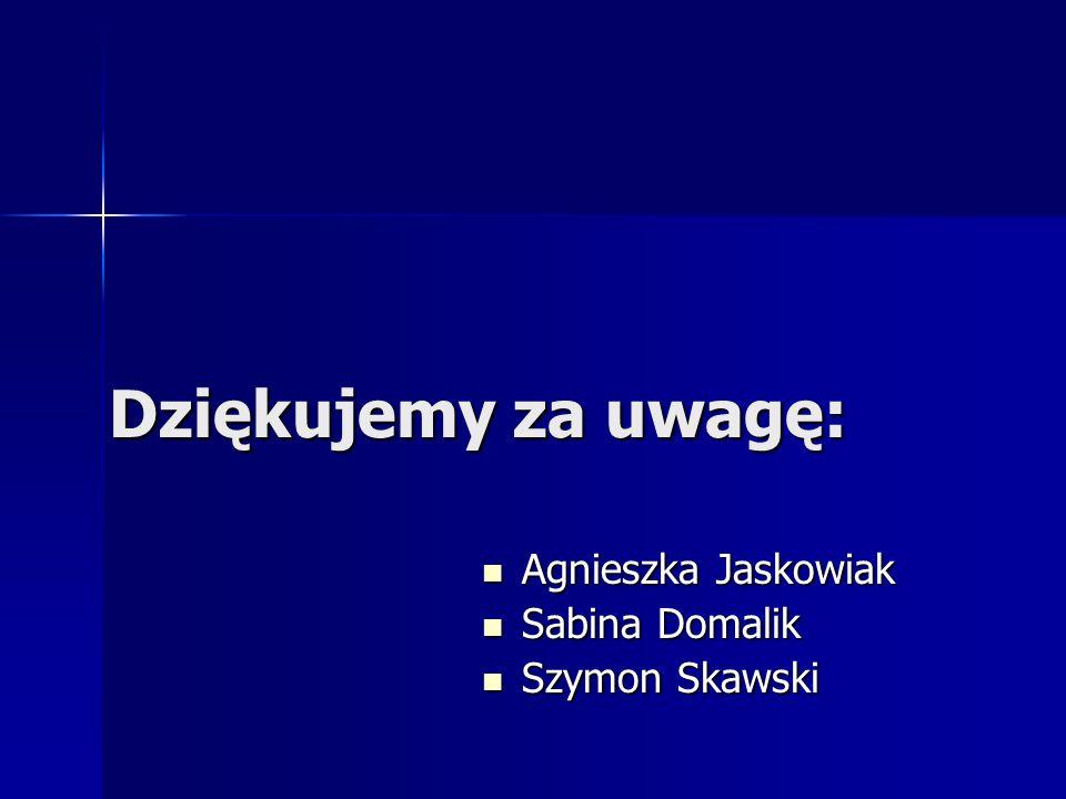 Dziękujemy za uwagę: Agnieszka Jaskowiak Sabina Domalik Szymon Skawski
