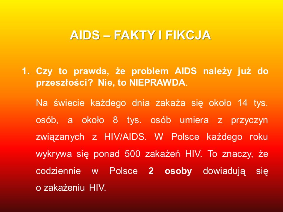 AIDS – FAKTY I FIKCJA Czy to prawda, że problem AIDS należy już do przeszłości Nie, to NIEPRAWDA.