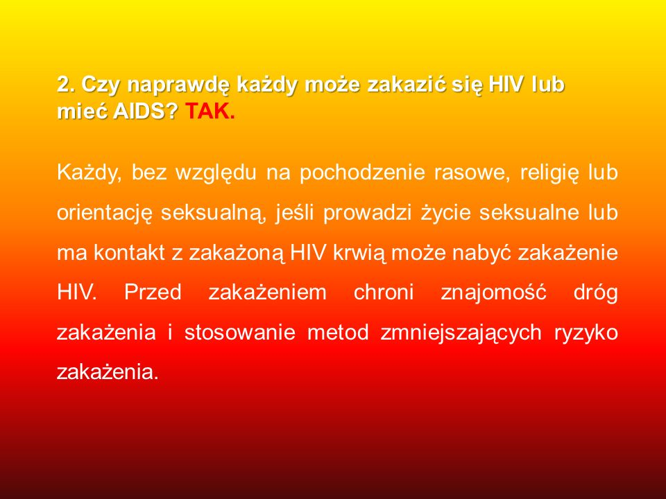 2. Czy naprawdę każdy może zakazić się HIV lub mieć AIDS TAK.