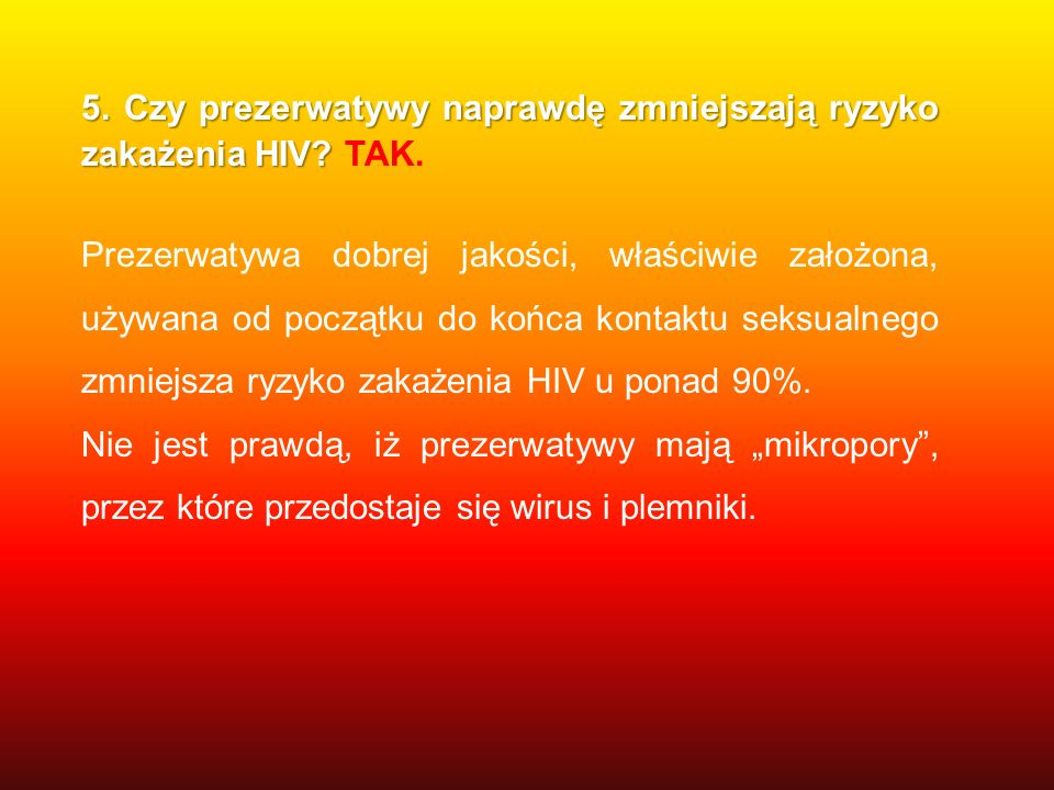 5. Czy prezerwatywy naprawdę zmniejszają ryzyko zakażenia HIV TAK.