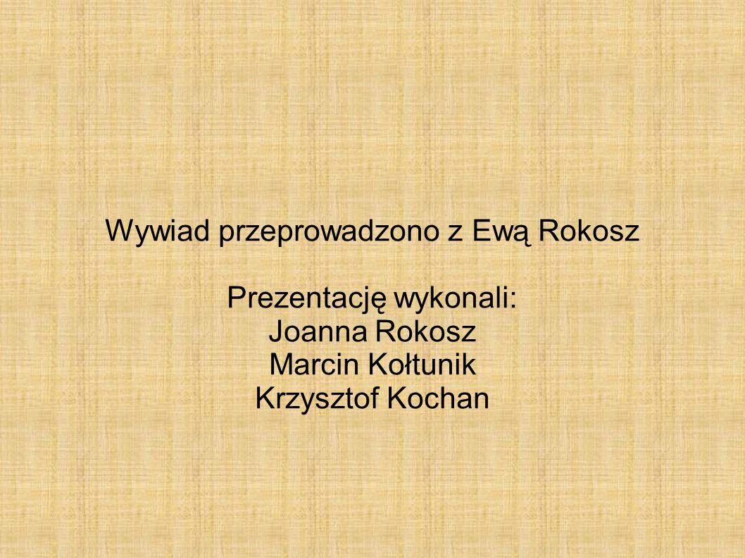 Wywiad przeprowadzono z Ewą Rokosz Prezentację wykonali: Joanna Rokosz