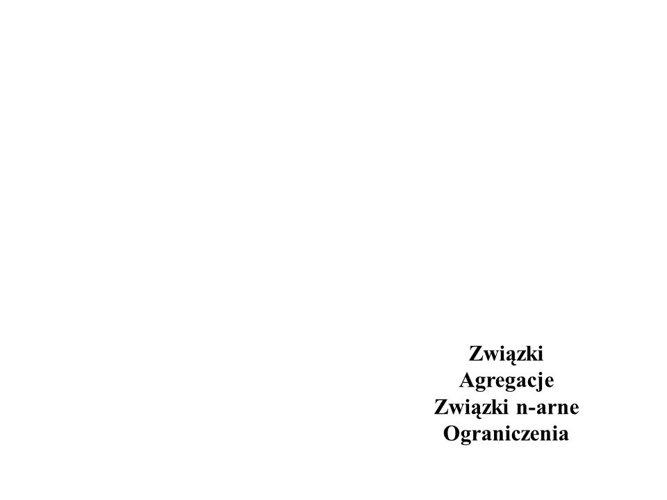 Związki Agregacje Związki n-arne Ograniczenia