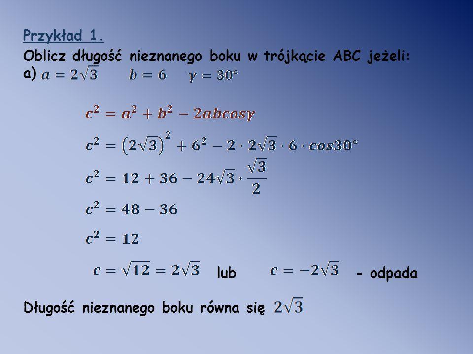 Przykład 1. Oblicz długość nieznanego boku w trójkącie ABC jeżeli: a) lub - odpada.