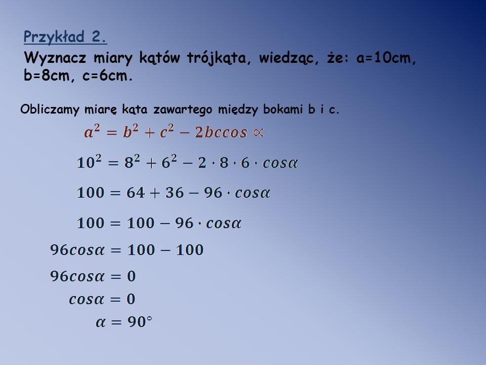 Wyznacz miary kątów trójkąta, wiedząc, że: a=10cm, b=8cm, c=6cm.