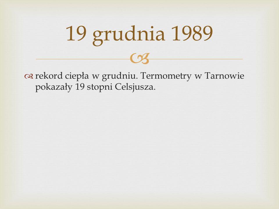 19 grudnia 1989 rekord ciepła w grudniu. Termometry w Tarnowie pokazały 19 stopni Celsjusza.