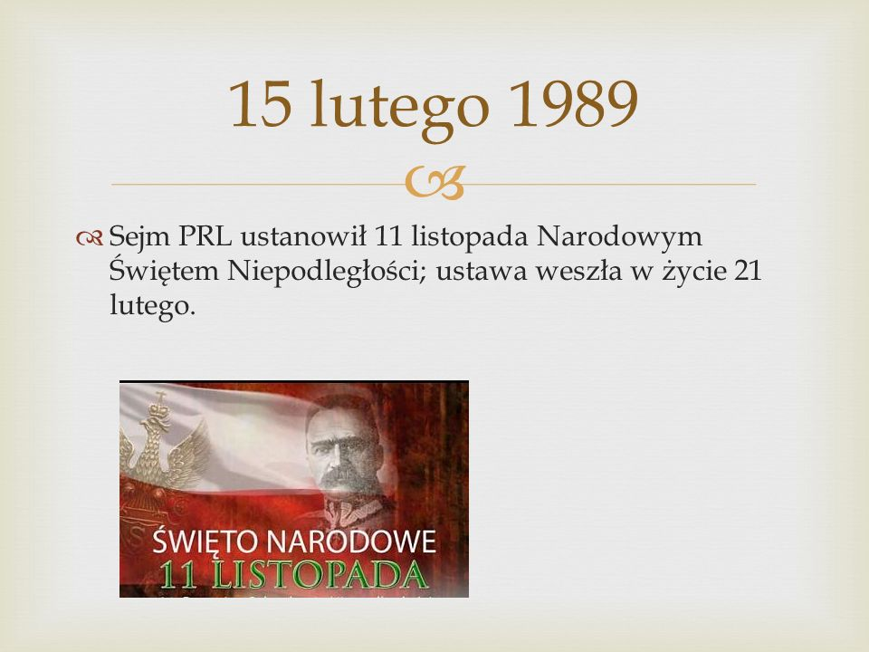 15 lutego 1989 Sejm PRL ustanowił 11 listopada Narodowym Świętem Niepodległości; ustawa weszła w życie 21 lutego.