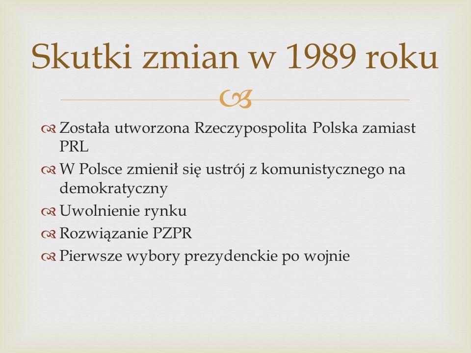 Skutki zmian w 1989 roku Została utworzona Rzeczypospolita Polska zamiast PRL. W Polsce zmienił się ustrój z komunistycznego na demokratyczny.